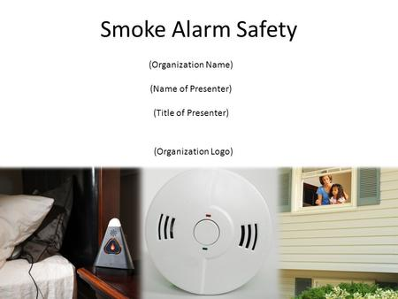 (Organization Logo) (Organization Name) (Name of Presenter) (Title of Presenter) Smoke Alarm Safety.