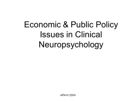 APA HI 2004 Economic & Public Policy Issues in Clinical Neuropsychology.