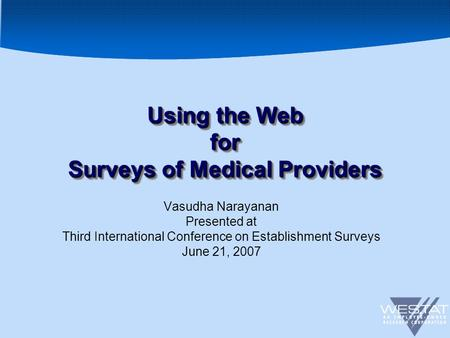 1 Using the Web for Surveys of Medical Providers Vasudha Narayanan Presented at Third International Conference on Establishment Surveys June 21, 2007.