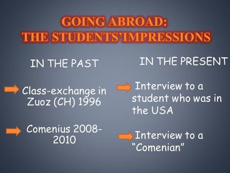 "IN THE PAST Class-exchange in Zuoz (CH) 1996 Comenius 2008- 2010 IN THE PRESENT Interview to a student who was in the USA Interview to a ""Comenian"""