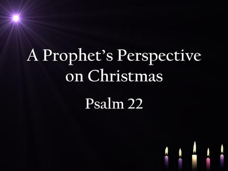 A Prophet's Perspective on Christmas Psalm 22. Psalm 22 NIV For the director of music. To the tune of The Doe of the Morning. A psalm of David. 1 My.