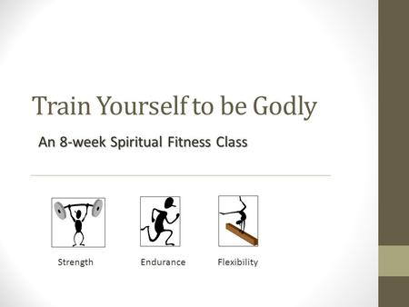 Train Yourself to be Godly An 8-week Spiritual Fitness Class Strength Endurance Flexibility.