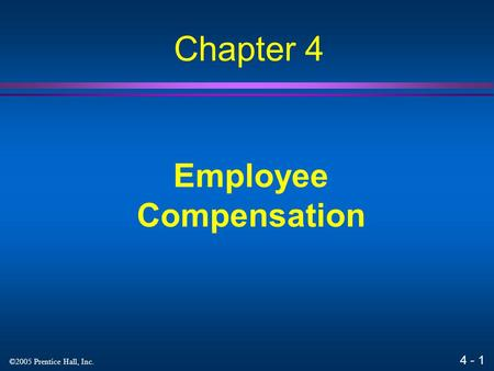 4 - 1 ©2005 Prentice Hall, Inc. Employee Compensation Chapter 4.