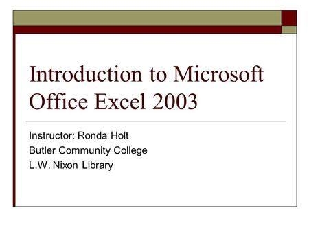 Introduction to Microsoft Office Excel 2003 Instructor: Ronda Holt Butler Community College L.W. Nixon Library.
