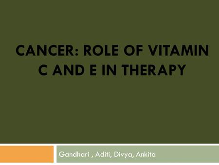 CANCER: ROLE OF VITAMIN C AND E IN THERAPY Gandhari, Aditi, Divya, Ankita.
