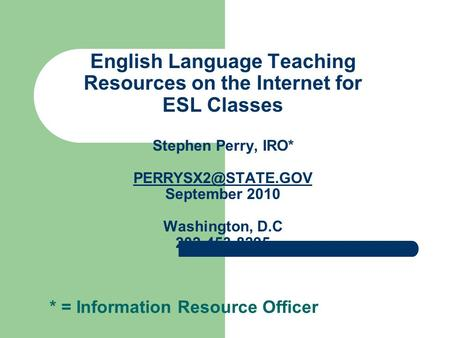 English Language Teaching Resources on the Internet for ESL Classes Stephen Perry, IRO* September 2010 Washington, D.C 202-453-8295.