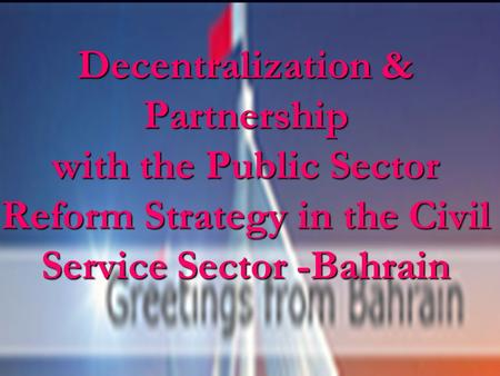 Decentralization & Partnership with the Public Sector Reform Strategy in the Civil Service Sector -Bahrain.