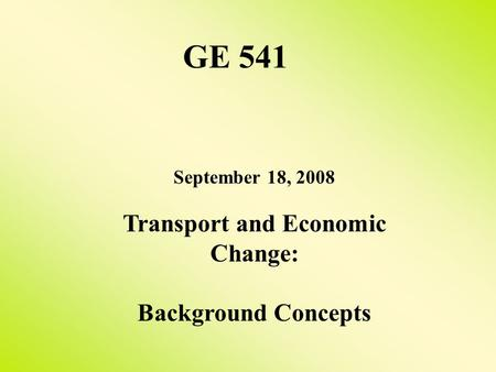 September 18, 2008 Transport and Economic Change: Background Concepts GE 541.