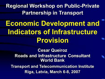 Economic Development and Indicators of Infrastructure Provision Regional Workshop on Public-Private Partnership in Transport Cesar Queiroz Roads and Infrastructure.