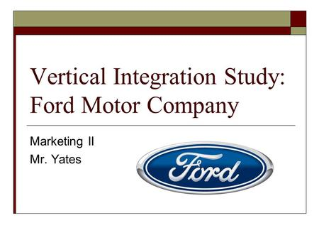 Vertical Integration Study: Ford Motor Company Marketing II Mr. Yates.