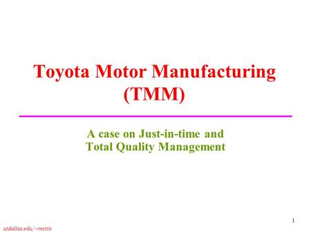 Utdallas.edu/~metin 1 Toyota Motor Manufacturing (TMM) A case on Just-in-time and Total Quality Management.