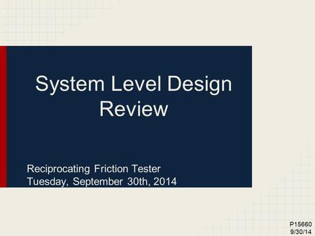 P15660 9/30/14 System Level Design Review Reciprocating Friction Tester Tuesday, September 30th, 2014.