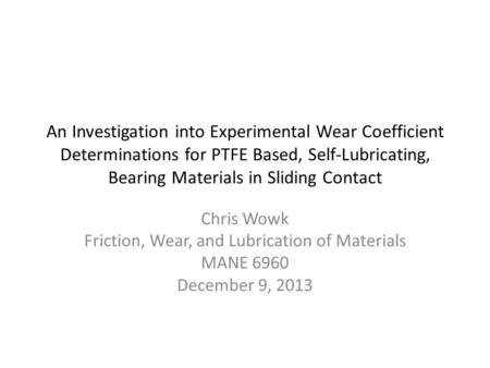 An Investigation into Experimental Wear Coefficient Determinations for PTFE Based, Self-Lubricating, Bearing Materials in Sliding Contact Chris Wowk Friction,