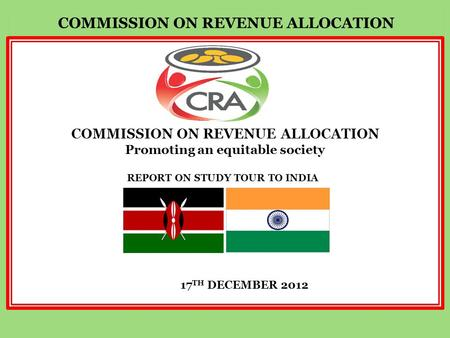 REPORT ON STUDY TOUR TO INDIA COMMISSION ON REVENUE ALLOCATION Promoting an equitable society 17 TH DECEMBER 2012.