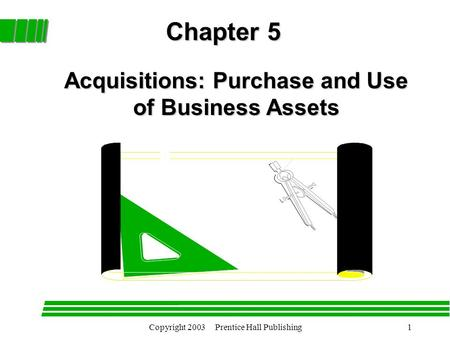 Copyright 2003 Prentice Hall Publishing1 Chapter 5 Acquisitions: Purchase and Use of Business Assets.