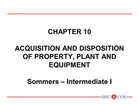 CHAPTER 10 ACQUISITION AND DISPOSITION OF PROPERTY, PLANT AND EQUIPMENT Sommers – Intermediate I.