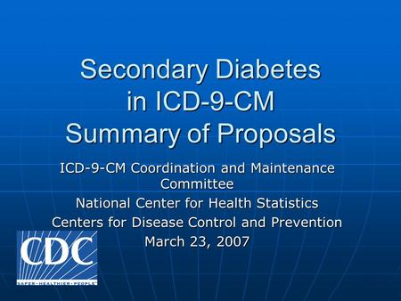 Secondary Diabetes in ICD-9-CM Summary of Proposals ICD-9-CM Coordination and Maintenance Committee National Center for Health Statistics Centers for Disease.