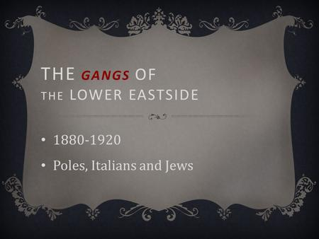 THE GANGS OF THE LOWER EASTSIDE 1880-1920 Poles, Italians and Jews.