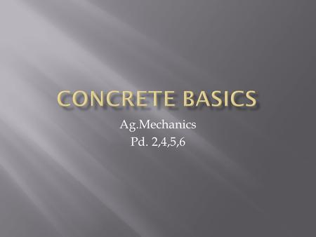 Ag.Mechanics Pd. 2,4,5,6.  Name what the two aggregates are in the cement mixture.  What 3 things make up the cement mixture.