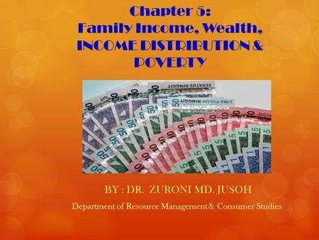 Chapter 5: Family Income, Wealth, INCOME DISTRIBUTION & POVERTY BY : DR. ZURONI MD. JUSOH Department of Resource Management & Consumer Studies.