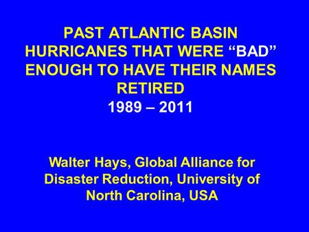 "PAST ATLANTIC BASIN HURRICANES THAT WERE ""BAD"" ENOUGH TO HAVE THEIR NAMES RETIRED 1989 – 2011 Walter Hays, Global Alliance for Disaster Reduction, University."