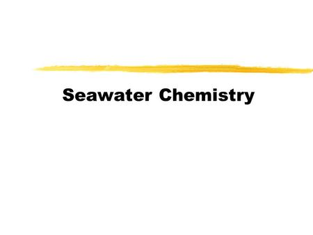 Seawater Chemistry. Seawater overview  The characteristics of seawater are due both to the nature of pure water and to the materials dissolved in it.
