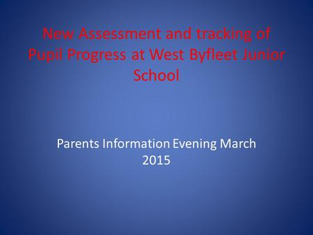 New Assessment and tracking of Pupil Progress at West Byfleet Junior School Parents Information Evening March 2015.