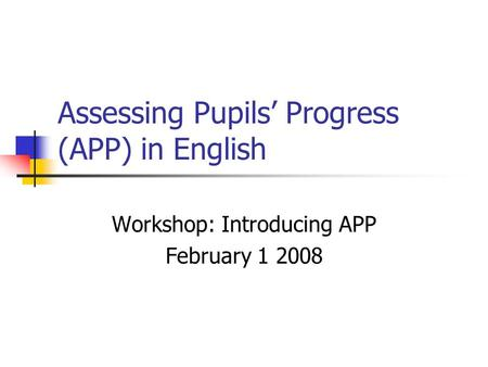 Assessing Pupils' Progress (APP) in English Workshop: Introducing APP February 1 2008.