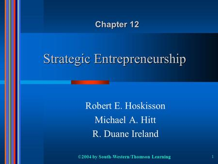 ©2004 by South-Western/Thomson Learning 1 Strategic Entrepreneurship Robert E. Hoskisson Michael A. Hitt R. Duane Ireland Chapter 12.