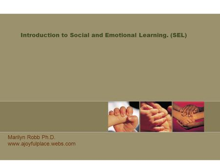 Introduction to Social and Emotional Learning. (SEL) Marilyn Robb Ph.D. www.ajoyfulplace.webs.com.