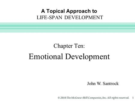 Slide 1 © 2010 The McGraw-Hill Companies, Inc. All rights reserved. 1 A Topical Approach to LIFE-SPAN DEVELOPMENT Chapter Ten: Emotional Development John.