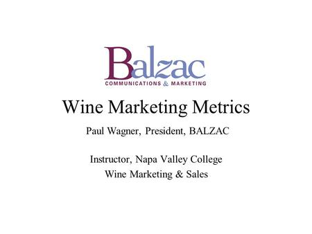 Wine Marketing Metrics Paul Wagner, President, BALZAC Instructor, Napa Valley College Wine Marketing & Sales.