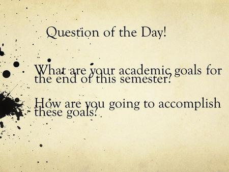 Question of the Day! What are your academic goals for the end of this semester? How are you going to accomplish these goals?