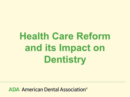 Health Care Reform and its Impact on Dentistry. © 2010 American Dental Association, All Rights Reserved November, 2008 – The Political Landscape Highest.