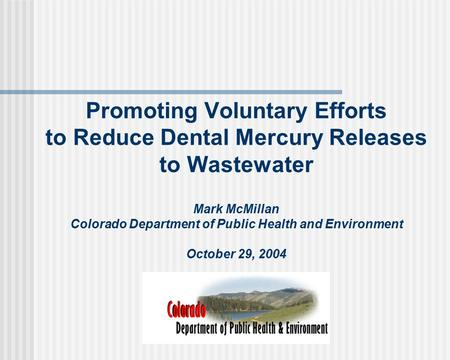 Promoting Voluntary Efforts to Reduce Dental Mercury Releases to Wastewater Mark McMillan Colorado Department of Public Health and Environment October.
