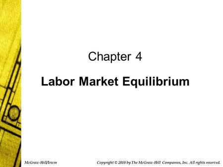 Chapter 4 Labor Market Equilibrium Copyright © 2010 by The McGraw-Hill Companies, Inc. All rights reserved. McGraw-Hill/Irwin.