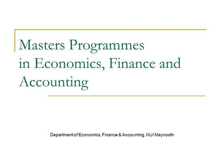 Masters Programmes in Economics, Finance and Accounting Department of Economics, Finance & Accounting, NUI Maynooth.