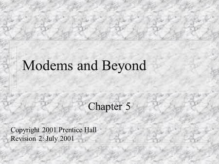 Modems and Beyond Chapter 5 Copyright 2001 Prentice Hall Revision 2: July 2001.