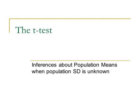The t-test Inferences about Population Means when population SD is unknown.