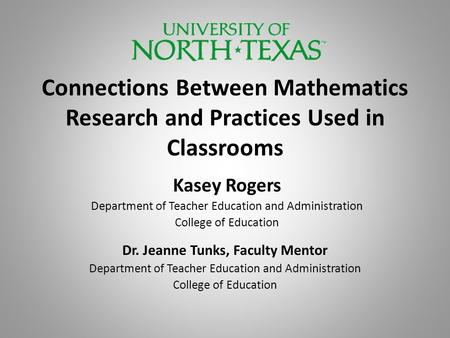 Connections Between Mathematics Research and Practices Used in Classrooms Kasey Rogers Department of Teacher Education and Administration College of Education.