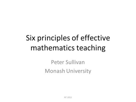 NT 2012 Six principles of effective mathematics teaching Peter Sullivan Monash University.