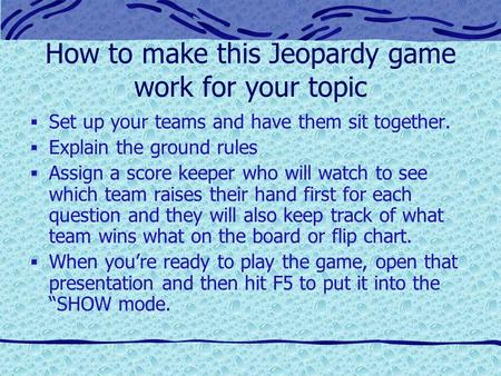 How to make this Jeopardy game work for your topic  Set up your teams and have them sit together.  Explain the ground rules  Assign a score keeper.