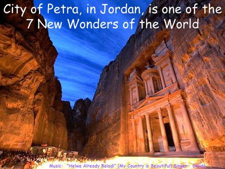 Music: Helwa Already Baladi (My Country is Beautiful) Singer: Dalidá City of Petra, in Jordan, is one of the 7 New Wonders of the World.