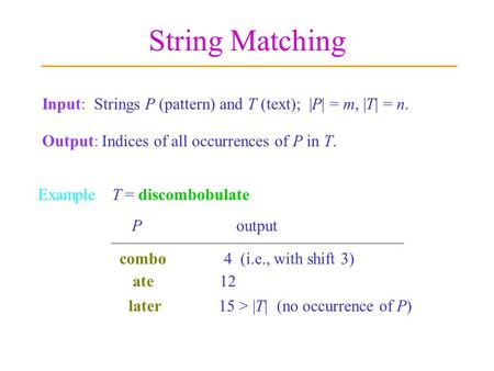 String Matching Input: Strings P (pattern) and T (text); |P| = m, |T| = n. Output: Indices of all occurrences of P in T. ExampleT = discombobulate later.