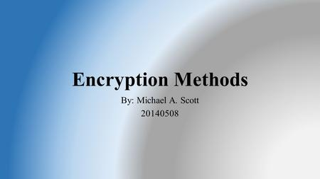 Encryption Methods By: Michael A. Scott 20140508.