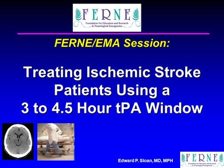 Edward P. Sloan, MD, MPH FERNE/EMA Session: Treating Ischemic Stroke Patients Using a 3 to 4.5 Hour tPA Window.