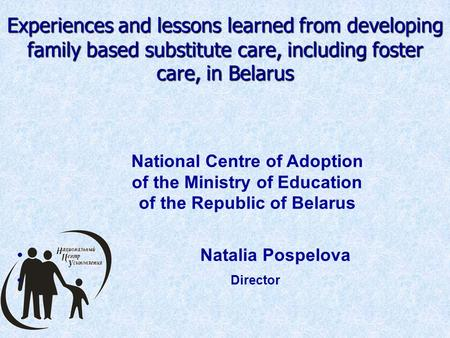 Experiences and lessons learned from developing family based substitute care, including foster care, in Belarus National Centre of Adoption of the Ministry.