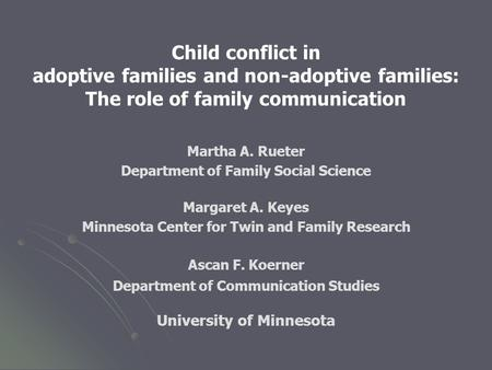 Child conflict in adoptive families and non-adoptive families: The role of family communication Martha A. Rueter Department of Family Social Science Margaret.