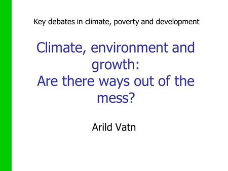 Climate, environment and growth: Are there ways out of the mess? Arild Vatn Key debates in climate, poverty and development.