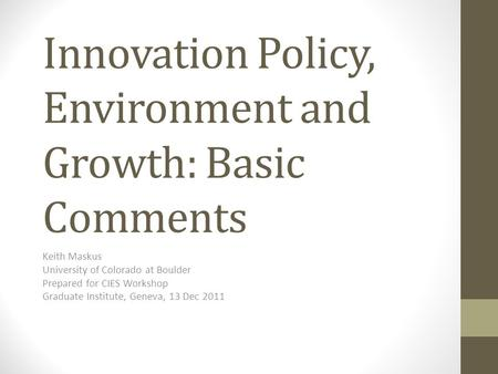 Innovation Policy, Environment and Growth: Basic Comments Keith Maskus University of Colorado at Boulder Prepared for CIES Workshop Graduate Institute,